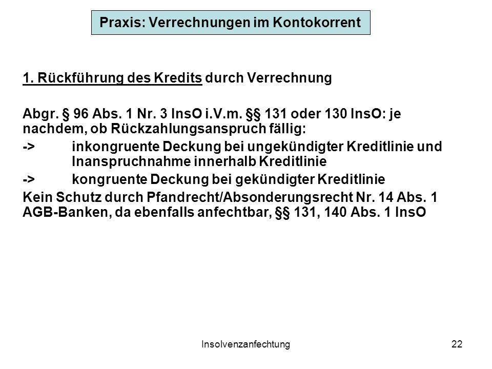 Insolvenzanfechtung22 Praxis: Verrechnungen im Kontokorrent 1. Rückführung des Kredits durch Verrechnung Abgr. § 96 Abs. 1 Nr. 3 InsO i.V.m. §§ 131 od