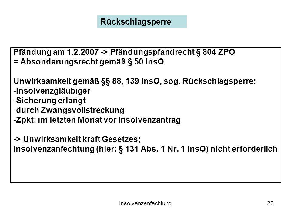 Insolvenzanfechtung25 Pfändung am 1.2.2007 -> Pfändungspfandrecht § 804 ZPO = Absonderungsrecht gemäß § 50 InsO Unwirksamkeit gemäß §§ 88, 139 InsO, s