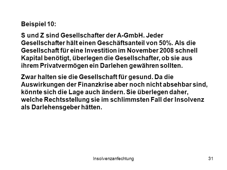 Insolvenzanfechtung31 Beispiel 10: S und Z sind Gesellschafter der A-GmbH. Jeder Gesellschafter hält einen Geschäftsanteil von 50%. Als die Gesellscha