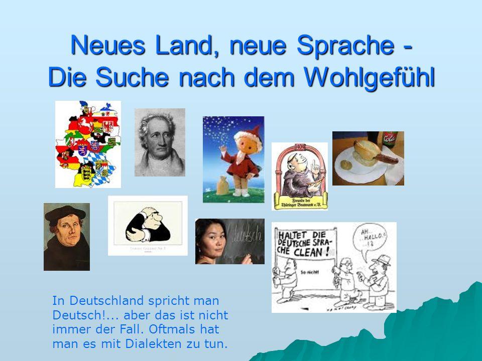 Neues Land, neue Sprache - Die Suche nach dem Wohlgefühl In Deutschland spricht man Deutsch!... aber das ist nicht immer der Fall. Oftmals hat man es