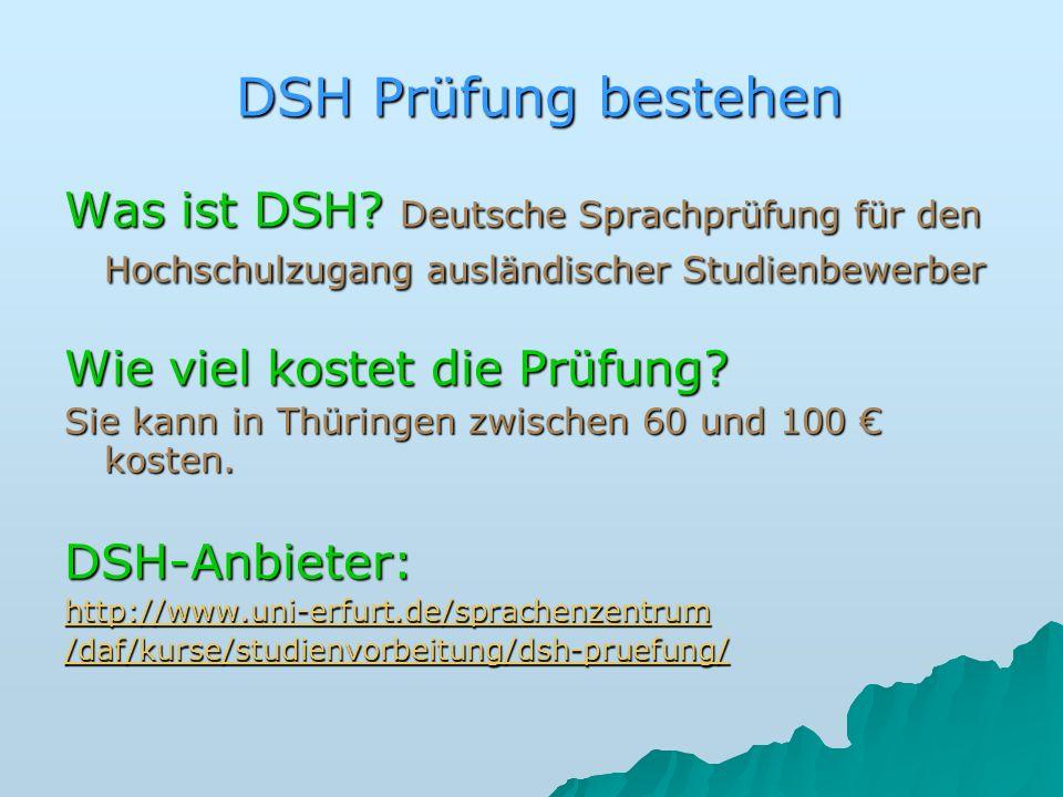 DSH Prüfung bestehen Was ist DSH? Deutsche Sprachprüfung für den Hochschulzugang ausländischer Studienbewerber Wie viel kostet die Prüfung? Sie kann i