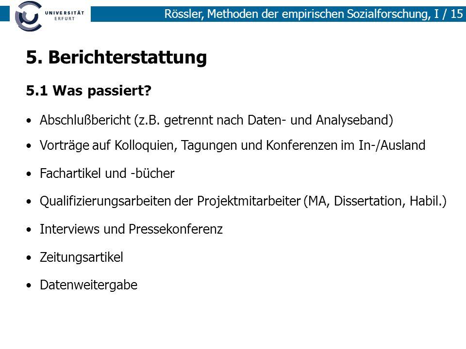Rössler, Methoden der empirischen Sozialforschung, I / 15 5. Berichterstattung 5.1 Was passiert? Abschlußbericht (z.B. getrennt nach Daten- und Analys