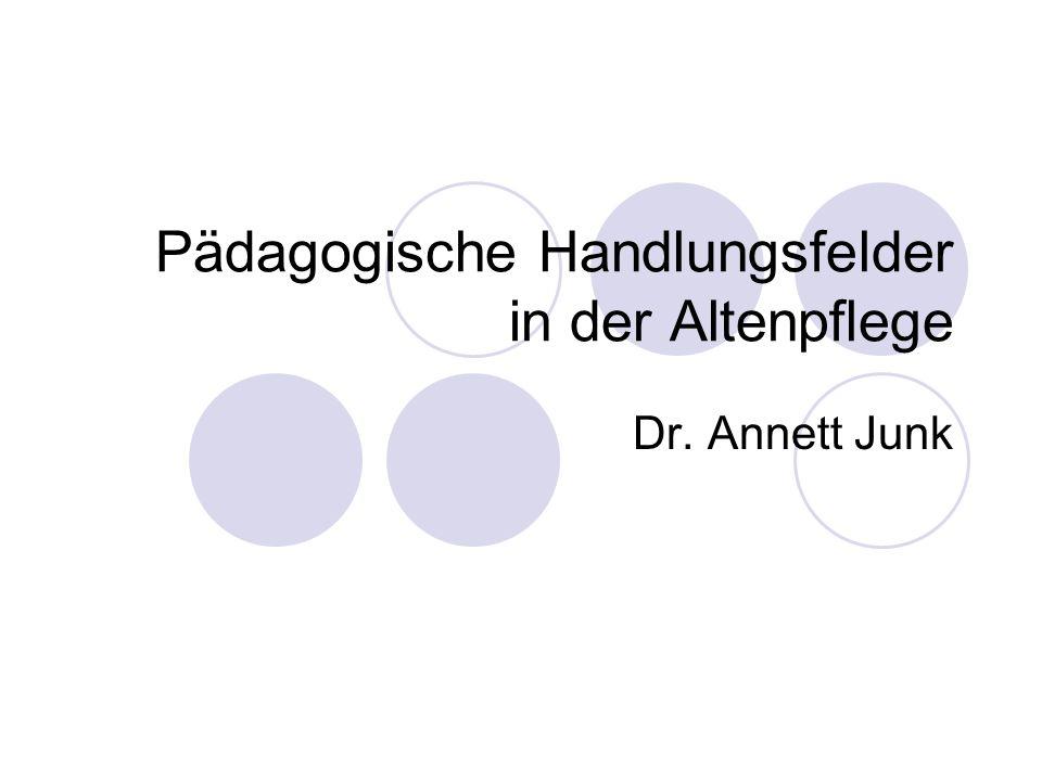 Pädagogische Handlungsfelder in der Altenpflege Dr. Annett Junk