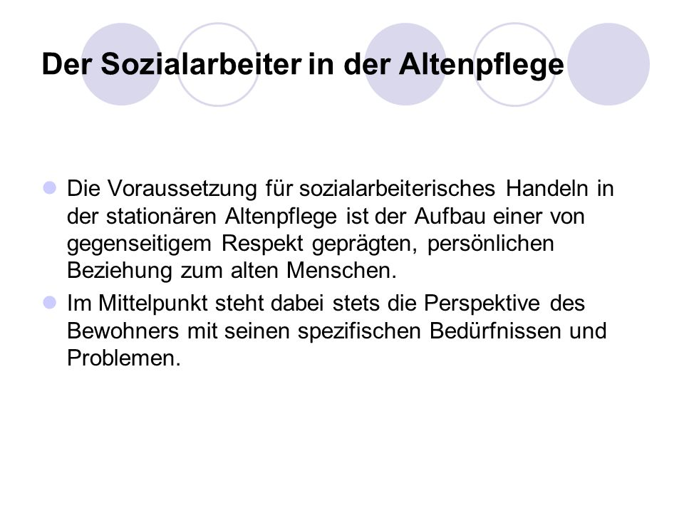 Der Sozialarbeiter in der Altenpflege Die Voraussetzung für sozialarbeiterisches Handeln in der stationären Altenpflege ist der Aufbau einer von gegen