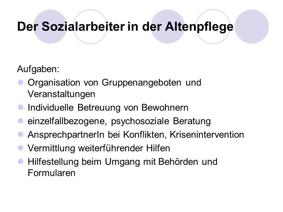 Der Sozialarbeiter in der Altenpflege Aufgaben: Organisation von Gruppenangeboten und Veranstaltungen Individuelle Betreuung von Bewohnern einzelfallb