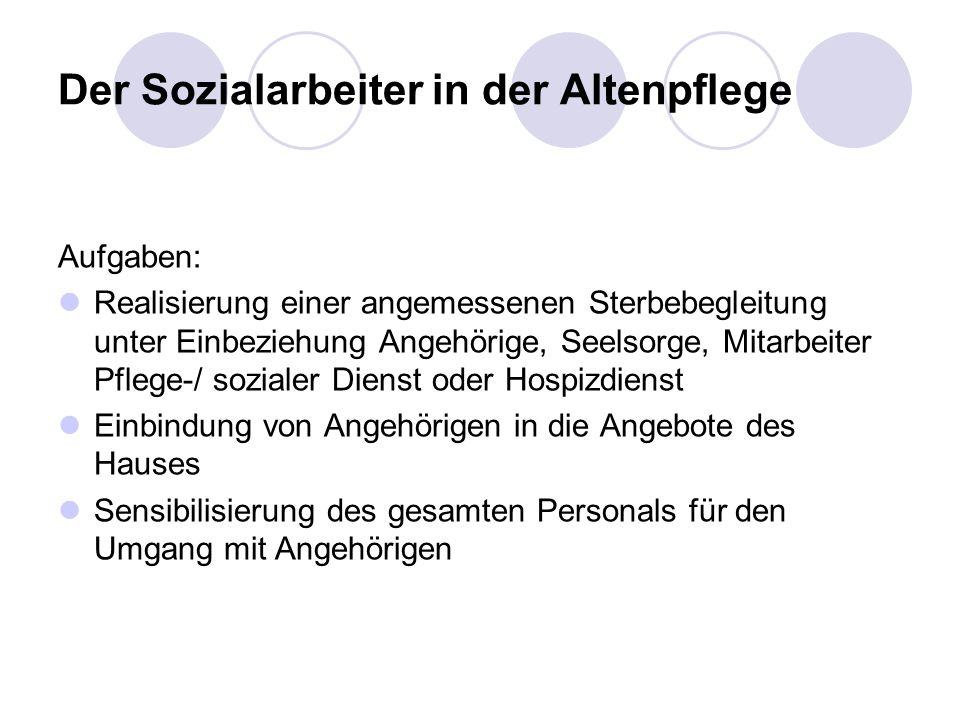 Der Sozialarbeiter in der Altenpflege Aufgaben: Realisierung einer angemessenen Sterbebegleitung unter Einbeziehung Angehörige, Seelsorge, Mitarbeiter