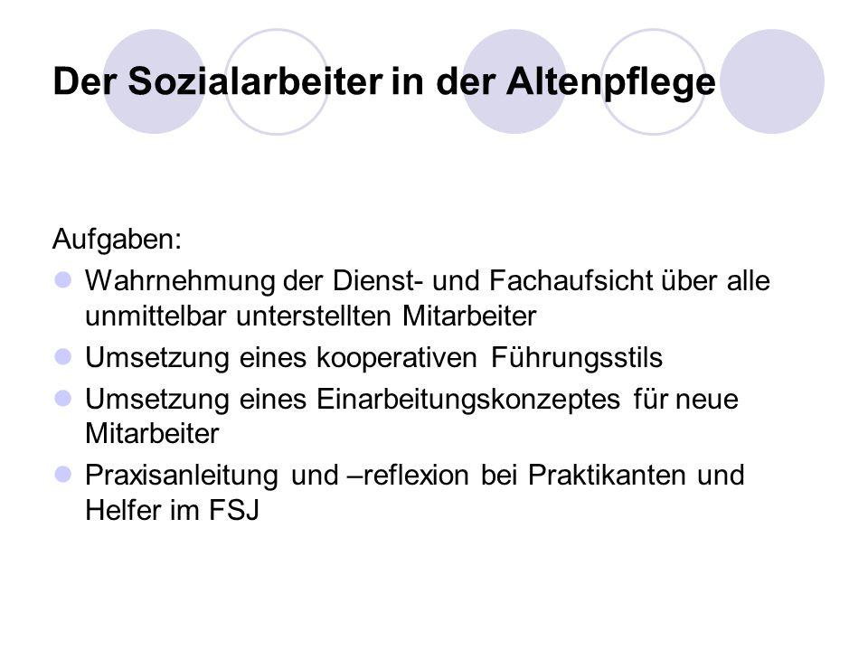 Der Sozialarbeiter in der Altenpflege Aufgaben: Wahrnehmung der Dienst- und Fachaufsicht über alle unmittelbar unterstellten Mitarbeiter Umsetzung ein