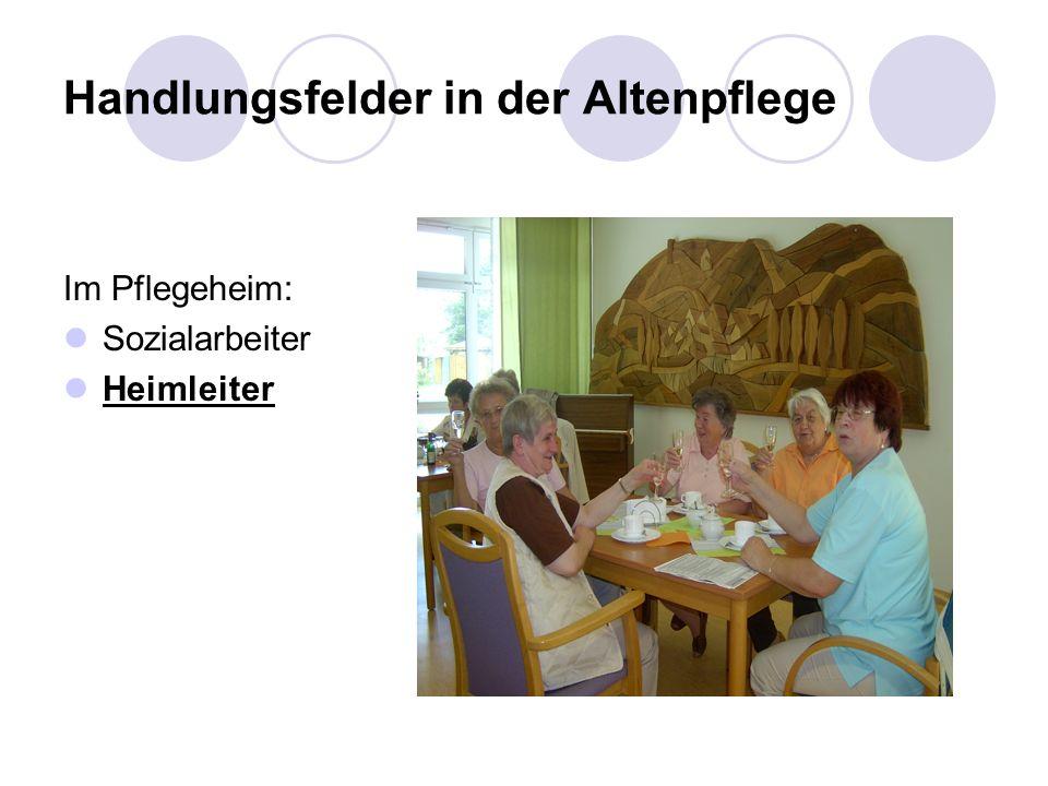 Handlungsfelder in der Altenpflege Im Pflegeheim: Sozialarbeiter Heimleiter