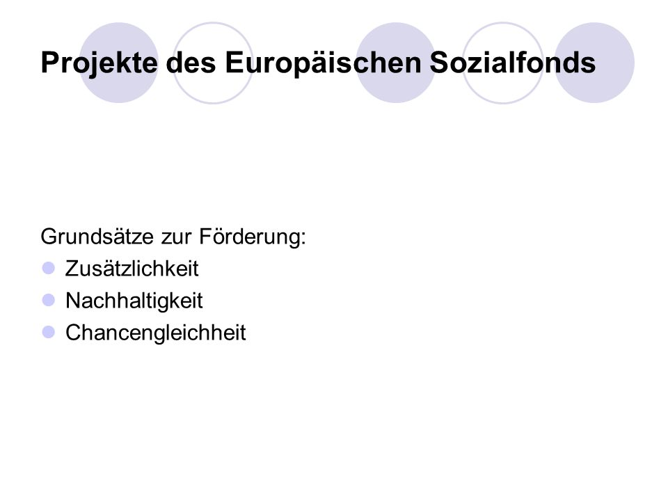 Projekte des Europäischen Sozialfonds Grundsätze zur Förderung: Zusätzlichkeit Nachhaltigkeit Chancengleichheit