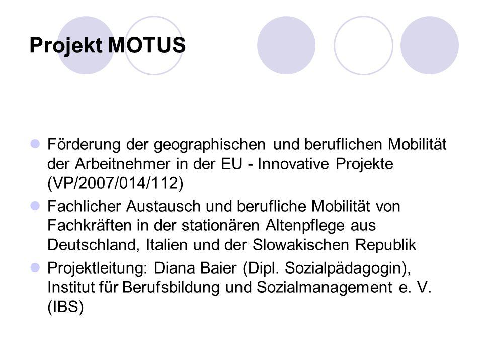 Projekt MOTUS Förderung der geographischen und beruflichen Mobilität der Arbeitnehmer in der EU - Innovative Projekte (VP/2007/014/112) Fachlicher Austausch und berufliche Mobilität von Fachkräften in der stationären Altenpflege aus Deutschland, Italien und der Slowakischen Republik Projektleitung: Diana Baier (Dipl.