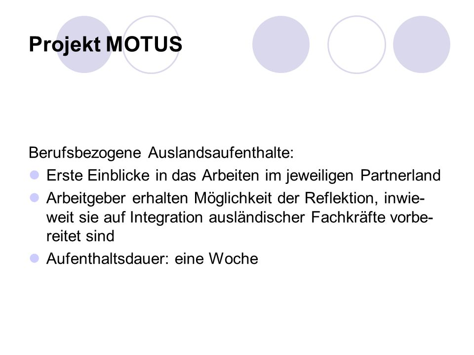 Projekt MOTUS Berufsbezogene Auslandsaufenthalte: Erste Einblicke in das Arbeiten im jeweiligen Partnerland Arbeitgeber erhalten Möglichkeit der Reflektion, inwie- weit sie auf Integration ausländischer Fachkräfte vorbe- reitet sind Aufenthaltsdauer: eine Woche