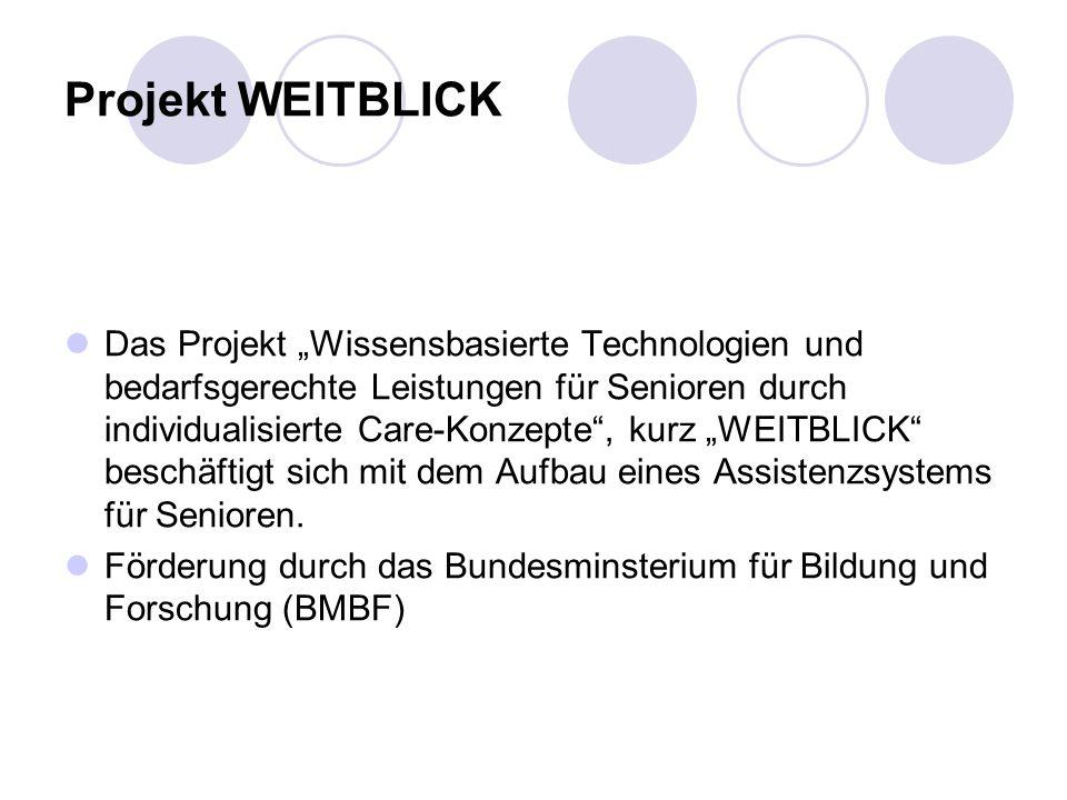 Projekt WEITBLICK Das Projekt Wissensbasierte Technologien und bedarfsgerechte Leistungen für Senioren durch individualisierte Care-Konzepte, kurz WEITBLICK beschäftigt sich mit dem Aufbau eines Assistenzsystems für Senioren.