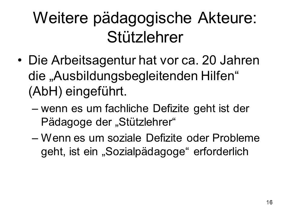 16 Weitere pädagogische Akteure: Stützlehrer Die Arbeitsagentur hat vor ca.