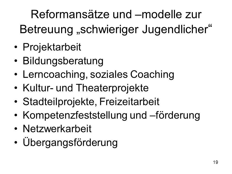 19 Reformansätze und –modelle zur Betreuung schwieriger Jugendlicher Projektarbeit Bildungsberatung Lerncoaching, soziales Coaching Kultur- und Theaterprojekte Stadteilprojekte, Freizeitarbeit Kompetenzfeststellung und –förderung Netzwerkarbeit Übergangsförderung