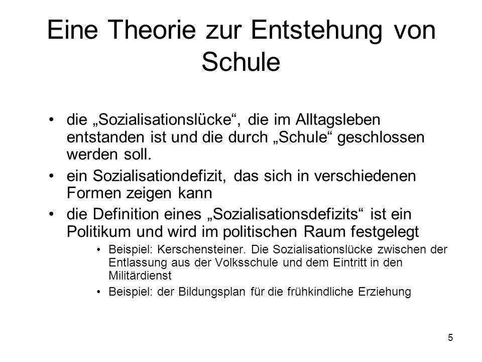 5 Eine Theorie zur Entstehung von Schule die Sozialisationslücke, die im Alltagsleben entstanden ist und die durch Schule geschlossen werden soll. ein