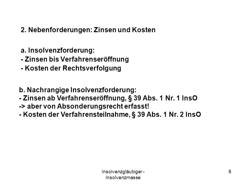 Insolvenzgläubiger - Insolvenzmasse 6 a. Insolvenzforderung: - Zinsen bis Verfahrenseröffnung - Kosten der Rechtsverfolgung b. Nachrangige Insolvenzfo