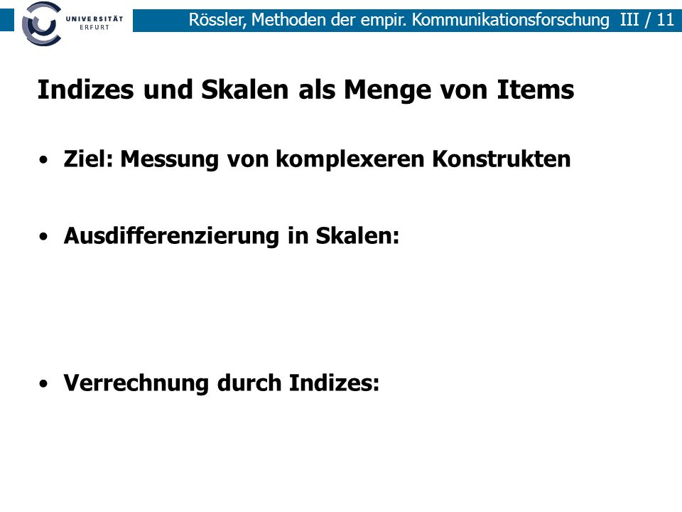 Rössler, Methoden der empir. Kommunikationsforschung III / 11 Indizes und Skalen als Menge von Items Ziel: Messung von komplexeren Konstrukten Ausdiff