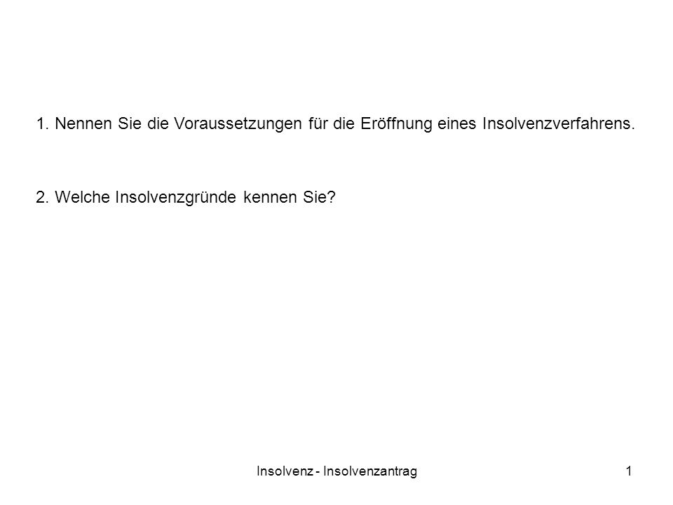 Insolvenz - Insolvenzantrag1 1. Nennen Sie die Voraussetzungen für die Eröffnung eines Insolvenzverfahrens. 2. Welche Insolvenzgründe kennen Sie?
