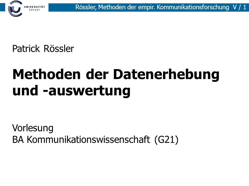 Rössler, Methoden der empir. Kommunikationsforschung V / 1 Patrick Rössler Methoden der Datenerhebung und -auswertung Vorlesung BA Kommunikationswisse