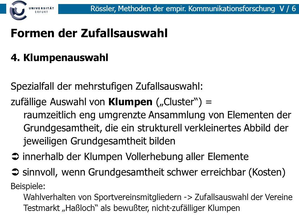 Rössler, Methoden der empir. Kommunikationsforschung V / 6 Formen der Zufallsauswahl 4. Klumpenauswahl Spezialfall der mehrstufigen Zufallsauswahl: zu