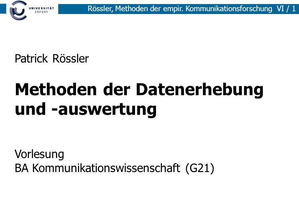Rössler, Methoden der empir. Kommunikationsforschung VI / 1 Patrick Rössler Methoden der Datenerhebung und -auswertung Vorlesung BA Kommunikationswiss
