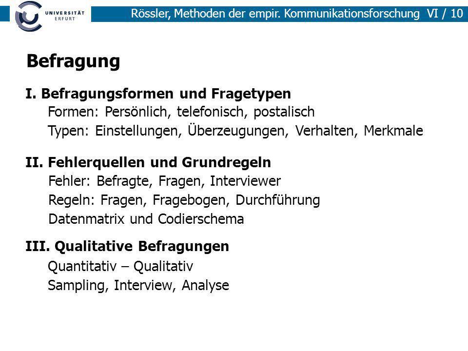 Rössler, Methoden der empir. Kommunikationsforschung VI / 10 Befragung I. Befragungsformen und Fragetypen II. Fehlerquellen und Grundregeln III. Quali