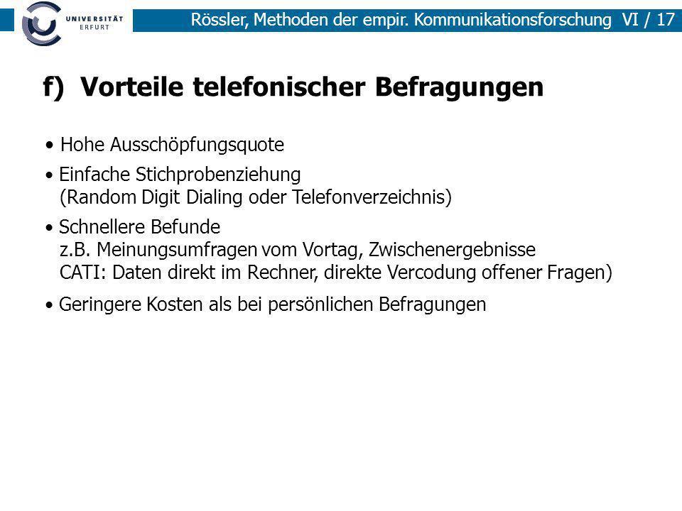 Rössler, Methoden der empir. Kommunikationsforschung VI / 17 f) Vorteile telefonischer Befragungen Hohe Ausschöpfungsquote Einfache Stichprobenziehung