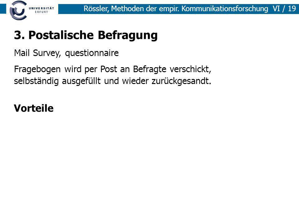 Rössler, Methoden der empir. Kommunikationsforschung VI / 19 3. Postalische Befragung Mail Survey, questionnaire Fragebogen wird per Post an Befragte
