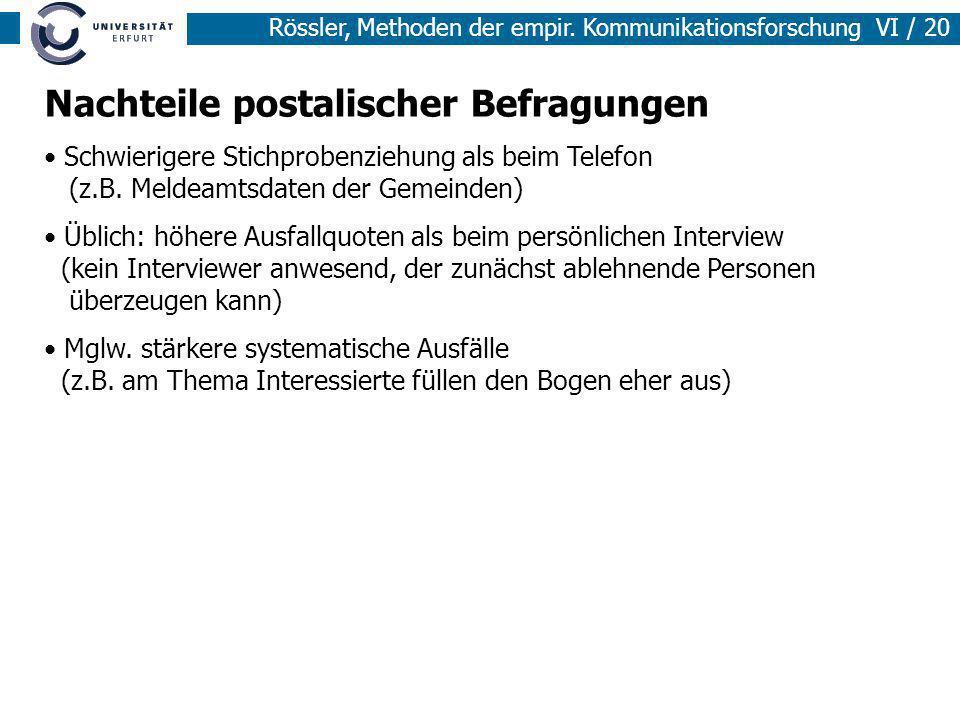 Rössler, Methoden der empir. Kommunikationsforschung VI / 20 Nachteile postalischer Befragungen Schwierigere Stichprobenziehung als beim Telefon (z.B.
