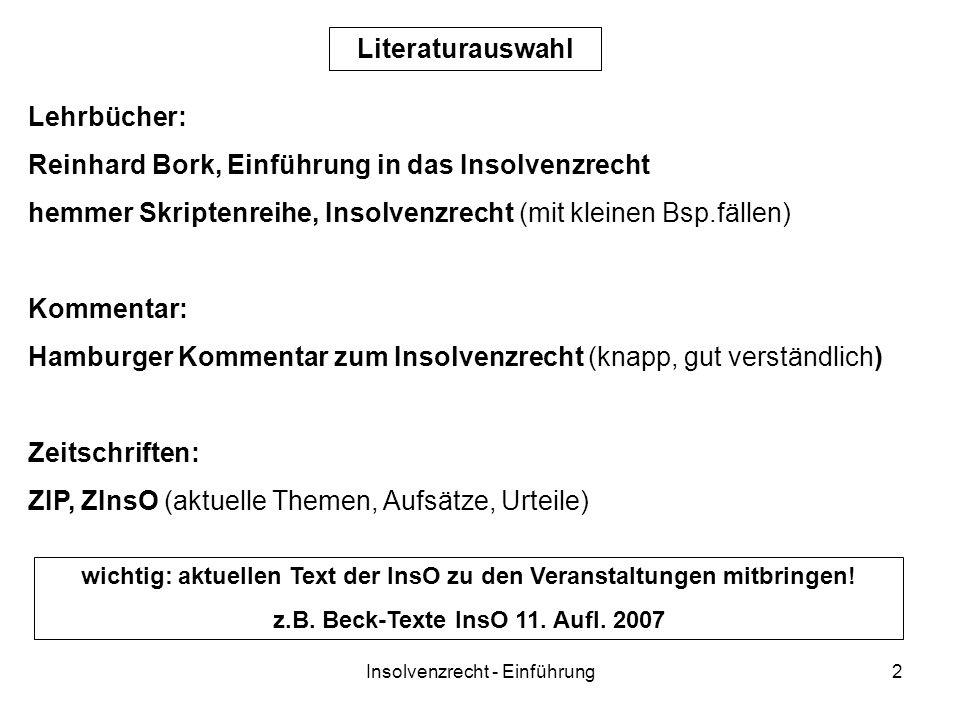 Insolvenzrecht - Einführung2 Lehrbücher: Reinhard Bork, Einführung in das Insolvenzrecht hemmer Skriptenreihe, Insolvenzrecht (mit kleinen Bsp.fällen) Kommentar: Hamburger Kommentar zum Insolvenzrecht (knapp, gut verständlich) Zeitschriften: ZIP, ZInsO (aktuelle Themen, Aufsätze, Urteile) Literaturauswahl wichtig: aktuellen Text der InsO zu den Veranstaltungen mitbringen.