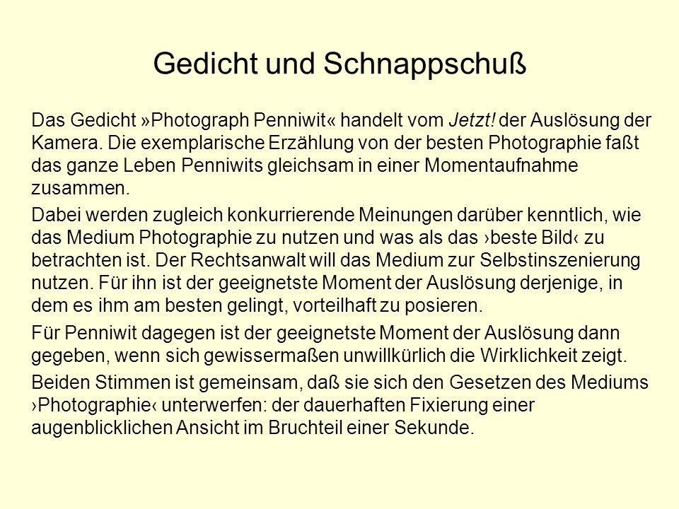 Gedicht und Schnappschuß Das Gedicht »Photograph Penniwit« handelt vom Jetzt! der Auslösung der Kamera. Die exemplarische Erzählung von der besten Pho