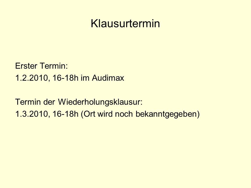 Klausurtermin Erster Termin: 1.2.2010, 16-18h im Audimax Termin der Wiederholungsklausur: 1.3.2010, 16-18h (Ort wird noch bekanntgegeben)