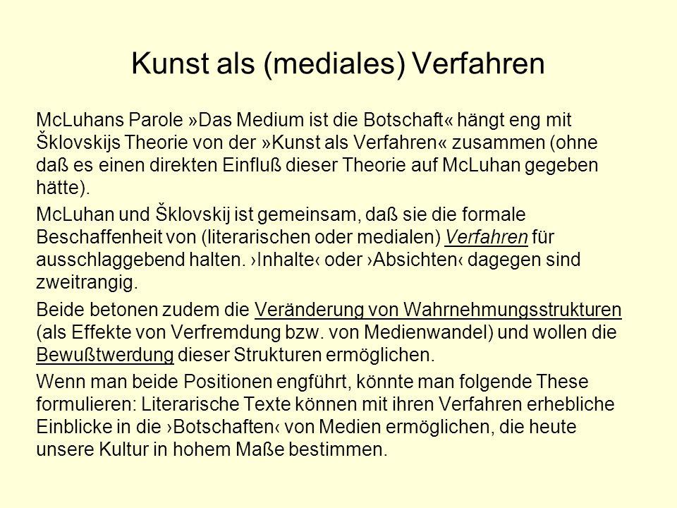 Kunst als (mediales) Verfahren McLuhans Parole »Das Medium ist die Botschaft« hängt eng mit Šklovskijs Theorie von der »Kunst als Verfahren« zusammen