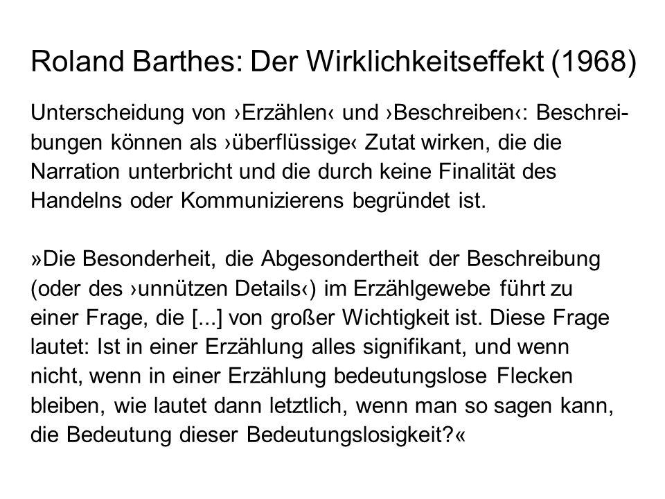 Roland Barthes: Der Wirklichkeitseffekt (1968) Unterscheidung von Erzählen und Beschreiben: Beschrei- bungen können als überflüssige Zutat wirken, die