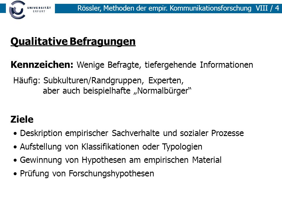 Rössler, Methoden der empir. Kommunikationsforschung VIII / 4 Qualitative Befragungen Kennzeichen: Wenige Befragte, tiefergehende Informationen Häufig