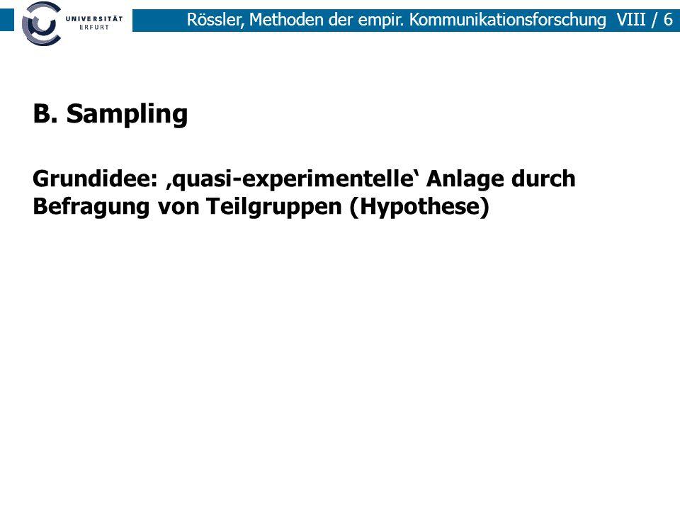 Rössler, Methoden der empir. Kommunikationsforschung VIII / 6 B. Sampling Grundidee: quasi-experimentelle Anlage durch Befragung von Teilgruppen (Hypo