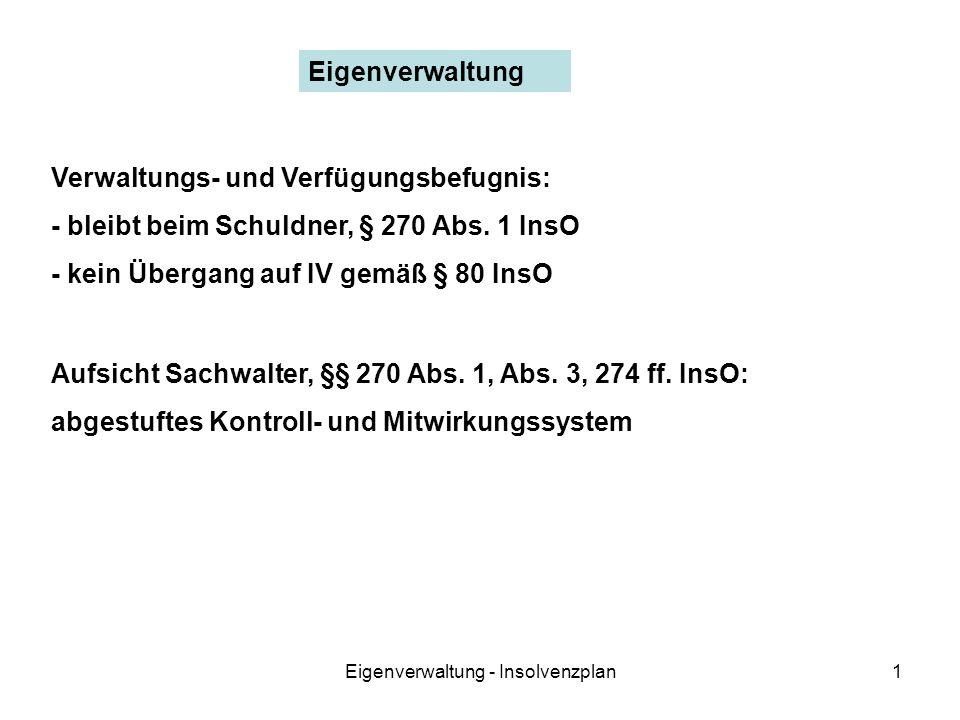 Eigenverwaltung - Insolvenzplan1 Eigenverwaltung Verwaltungs- und Verfügungsbefugnis: - bleibt beim Schuldner, § 270 Abs. 1 InsO - kein Übergang auf I