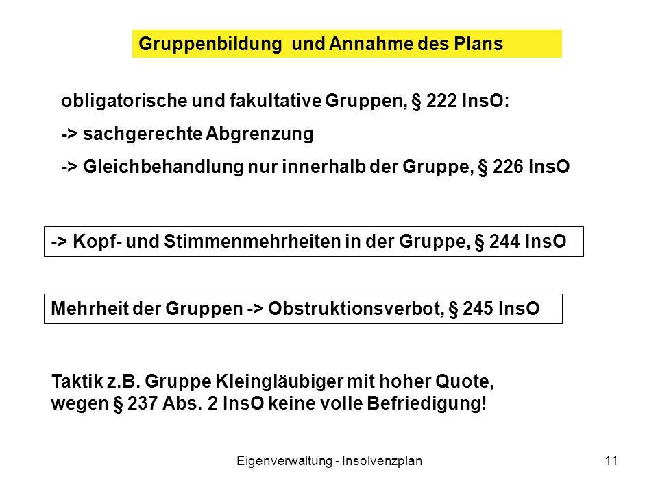 Eigenverwaltung - Insolvenzplan11 Mehrheit der Gruppen -> Obstruktionsverbot, § 245 InsO Gruppenbildung und Annahme des Plans -> Kopf- und Stimmenmehrheiten in der Gruppe, § 244 InsO obligatorische und fakultative Gruppen, § 222 InsO: -> sachgerechte Abgrenzung -> Gleichbehandlung nur innerhalb der Gruppe, § 226 InsO Taktik z.B.