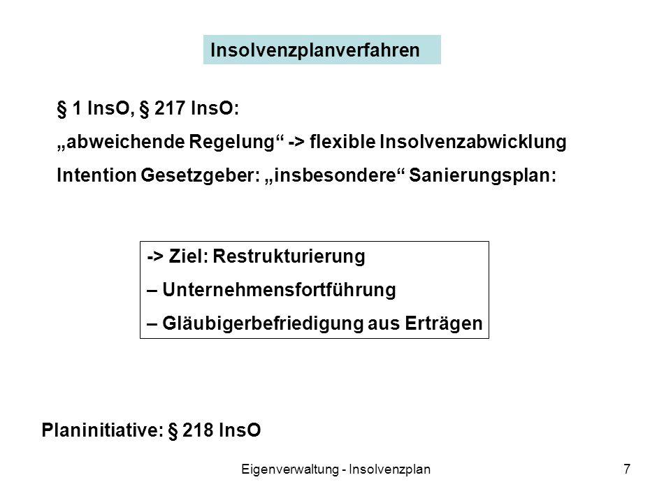 Eigenverwaltung - Insolvenzplan7 Insolvenzplanverfahren § 1 InsO, § 217 InsO: abweichende Regelung -> flexible Insolvenzabwicklung Intention Gesetzgeber: insbesondere Sanierungsplan: -> Ziel: Restrukturierung – Unternehmensfortführung – Gläubigerbefriedigung aus Erträgen Planinitiative: § 218 InsO