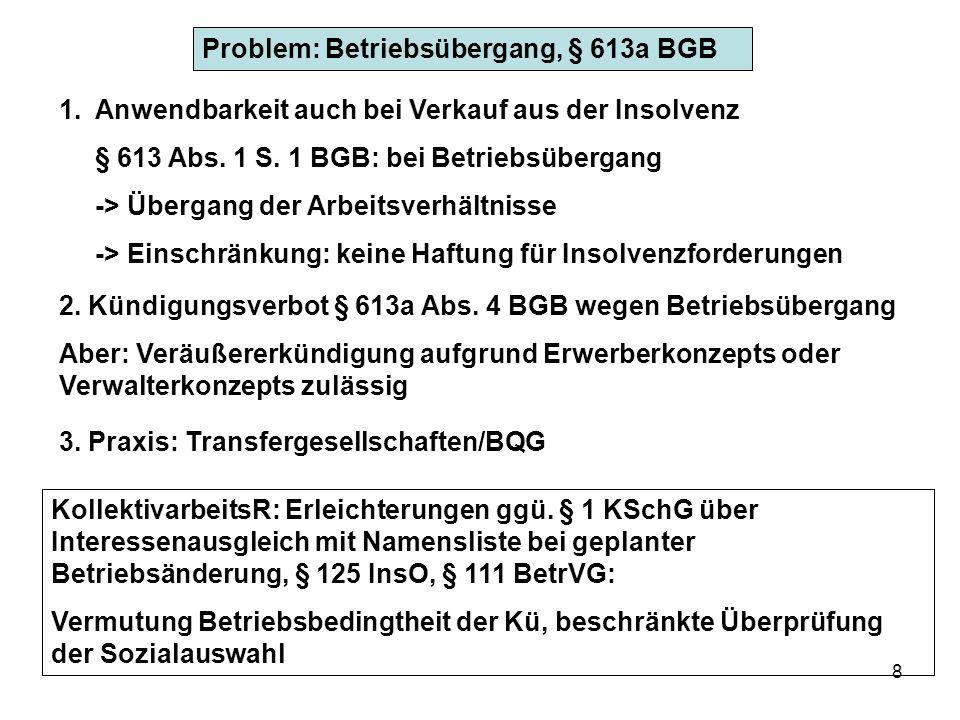 8 Problem: Betriebsübergang, § 613a BGB 1.Anwendbarkeit auch bei Verkauf aus der Insolvenz § 613 Abs. 1 S. 1 BGB: bei Betriebsübergang -> Übergang der