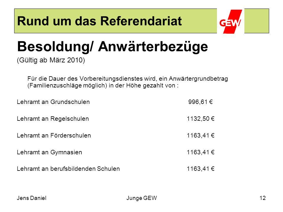 Jens DanielJunge GEW12 Rund um das Referendariat Besoldung/ Anwärterbezüge (Gültig ab März 2010) Für die Dauer des Vorbereitungsdienstes wird, ein Anw