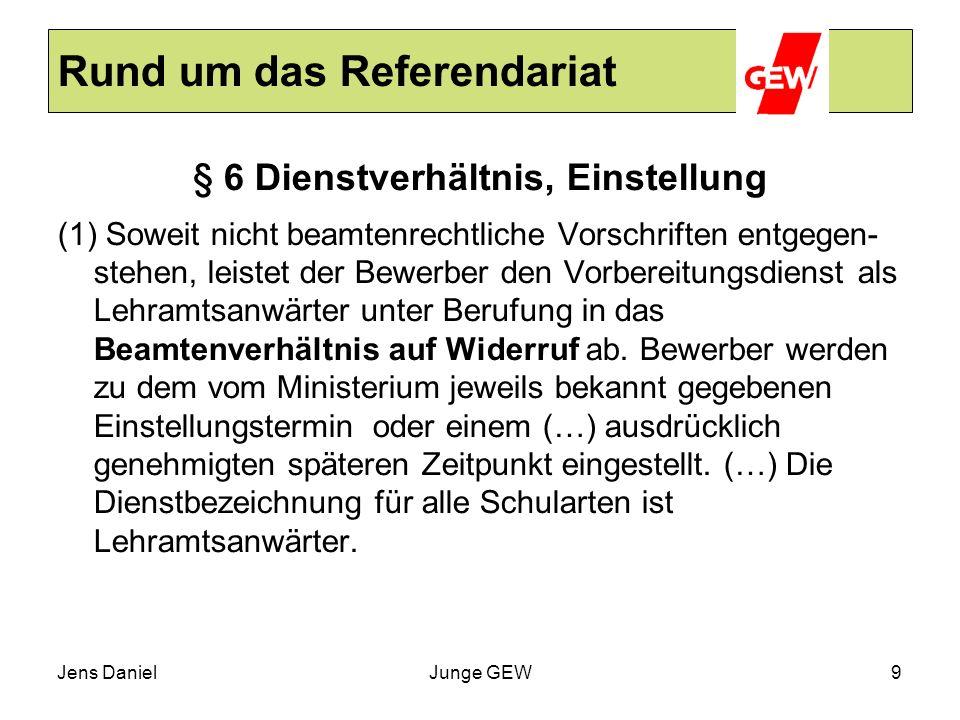 Jens DanielJunge GEW9 Rund um das Referendariat § 6 Dienstverhältnis, Einstellung (1) Soweit nicht beamtenrechtliche Vorschriften entgegen- stehen, le