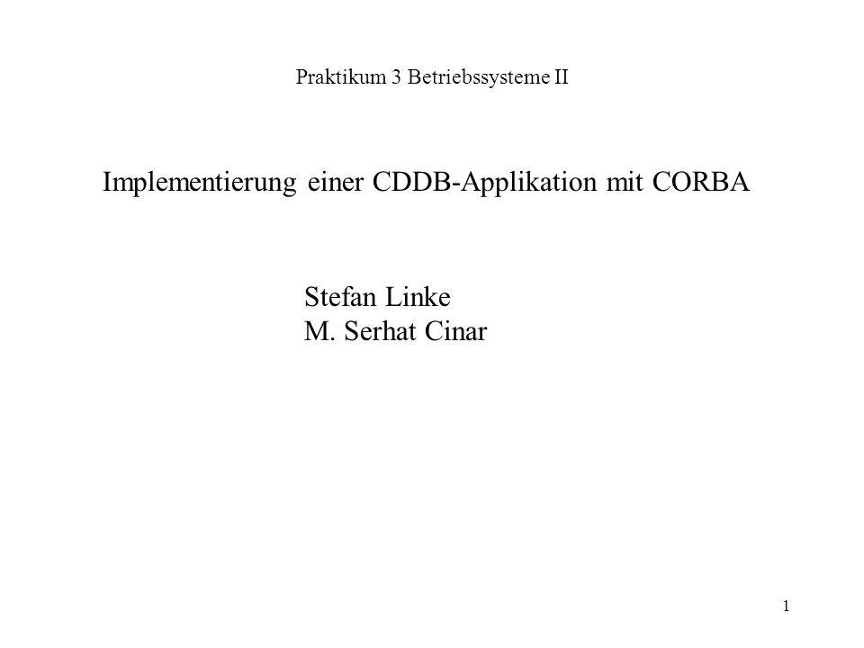 1 Praktikum 3 Betriebssysteme II Stefan Linke M. Serhat Cinar Implementierung einer CDDB-Applikation mit CORBA