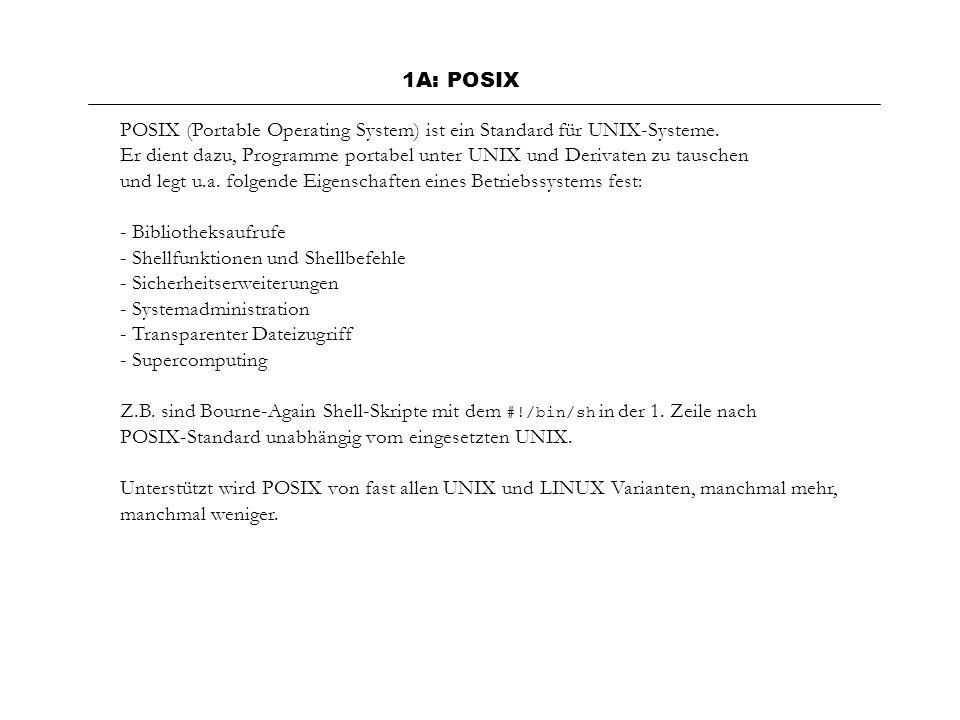 1A: POSIX POSIX (Portable Operating System) ist ein Standard für UNIX-Systeme. Er dient dazu, Programme portabel unter UNIX und Derivaten zu tauschen