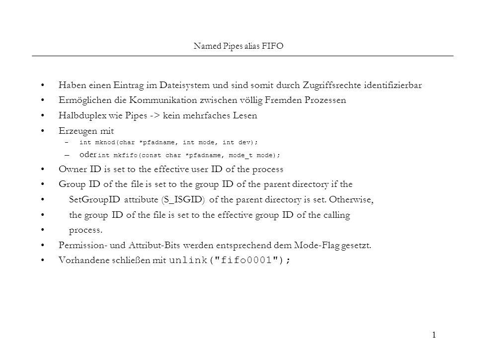 1 Named Pipes alias FIFO Haben einen Eintrag im Dateisystem und sind somit durch Zugriffsrechte identifizierbar Ermöglichen die Kommunikation zwischen völlig Fremden Prozessen Halbduplex wie Pipes -> kein mehrfaches Lesen Erzeugen mit –int mknod(char *pfadname, int mode, int dev); –oder int mkfifo(const char *pfadname, mode_t mode); Owner ID is set to the effective user ID of the process Group ID of the file is set to the group ID of the parent directory if the SetGroupID attribute (S_ISGID) of the parent directory is set.