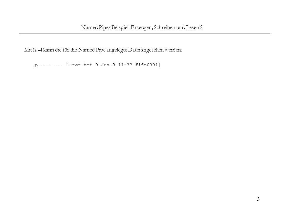 3 Named Pipes Beispiel: Erzeugen, Schreiben und Lesen 2 Mit ls –l kann die für die Named Pipe angelegte Datei angesehen werden: p--------- 1 tot tot 0 Jun 9 11:33 fifo0001|