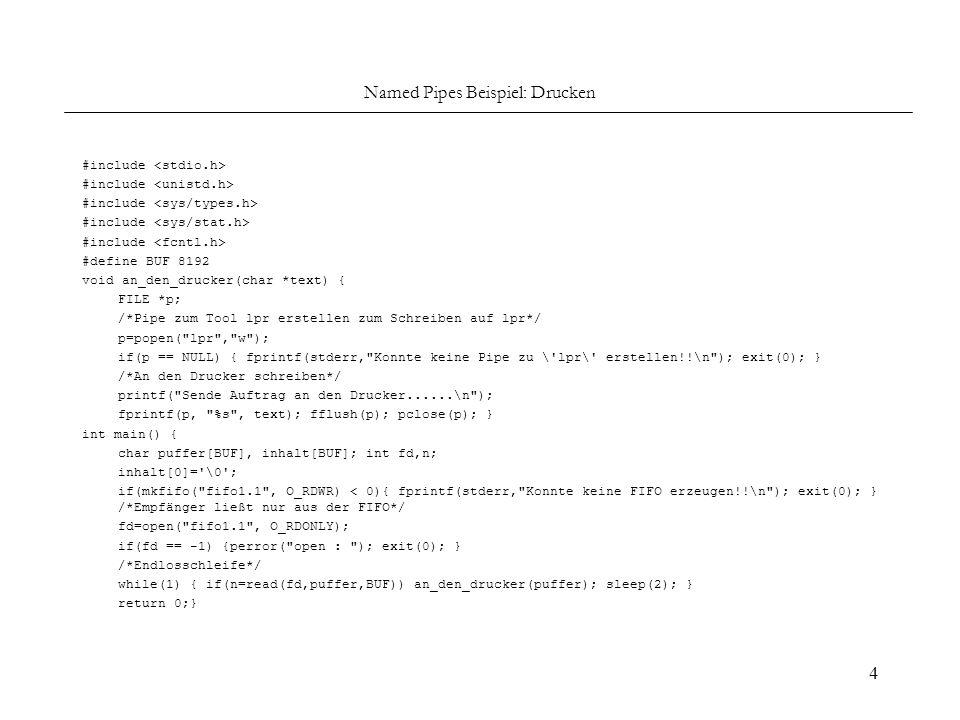 4 Named Pipes Beispiel: Drucken #include #define BUF 8192 void an_den_drucker(char *text) { FILE *p; /*Pipe zum Tool lpr erstellen zum Schreiben auf l