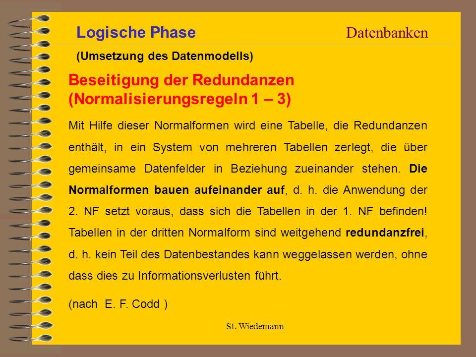 St. Wiedemann Datenbanken Beseitigung der Redundanzen (Normalisierungsregeln 1 – 3) Mit Hilfe dieser Normalformen wird eine Tabelle, die Redundanzen e