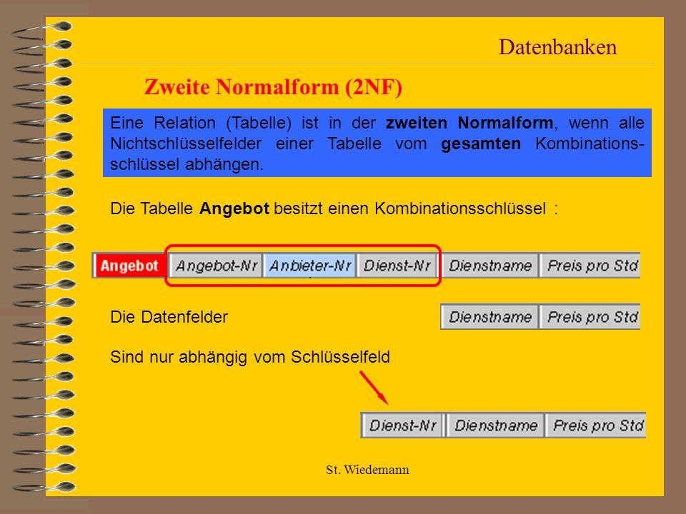 St. Wiedemann Datenbanken Zweite Normalform (2NF) Eine Relation (Tabelle) ist in der zweiten Normalform, wenn alle Nichtschlüsselfelder einer Tabelle