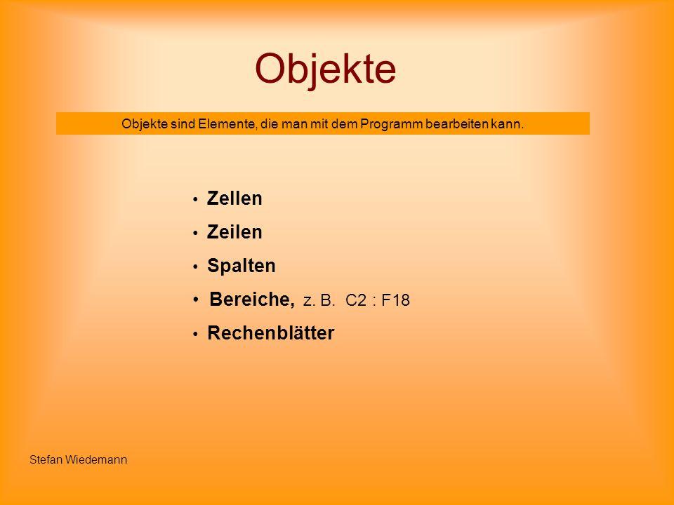 Objekte Objekte sind Elemente, die man mit dem Programm bearbeiten kann. Zellen Zeilen Spalten Bereiche, z. B. C2 : F18 Rechenblätter Stefan Wiedemann